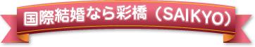 国際結婚なら彩橋(SAIKYO)